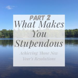 What Makes You Stupendous - Achieving Those New Year's Resolutions - A Stupendous Life