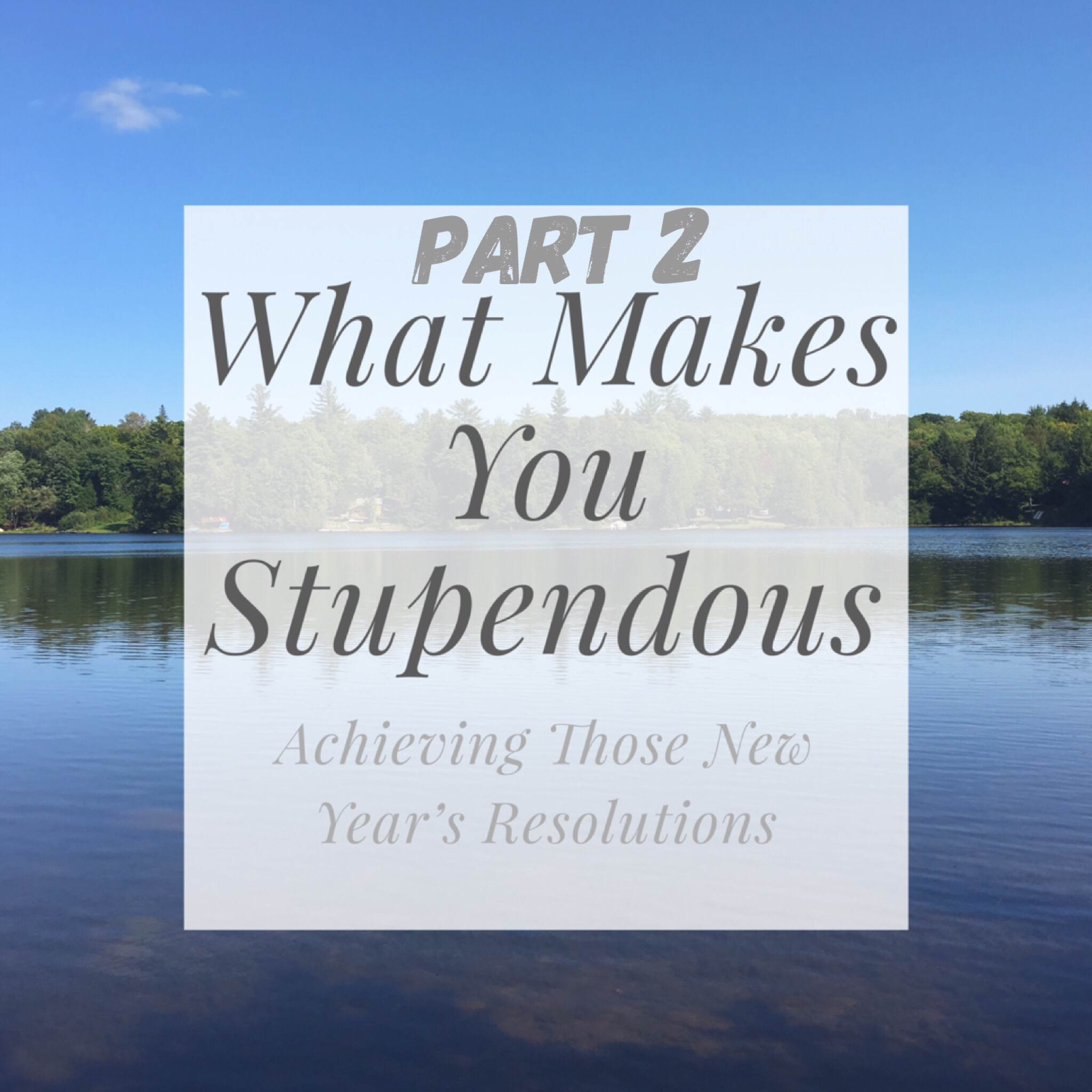 What Makes You Stupendous – Achieving Those New Year's Resolutions Part 2